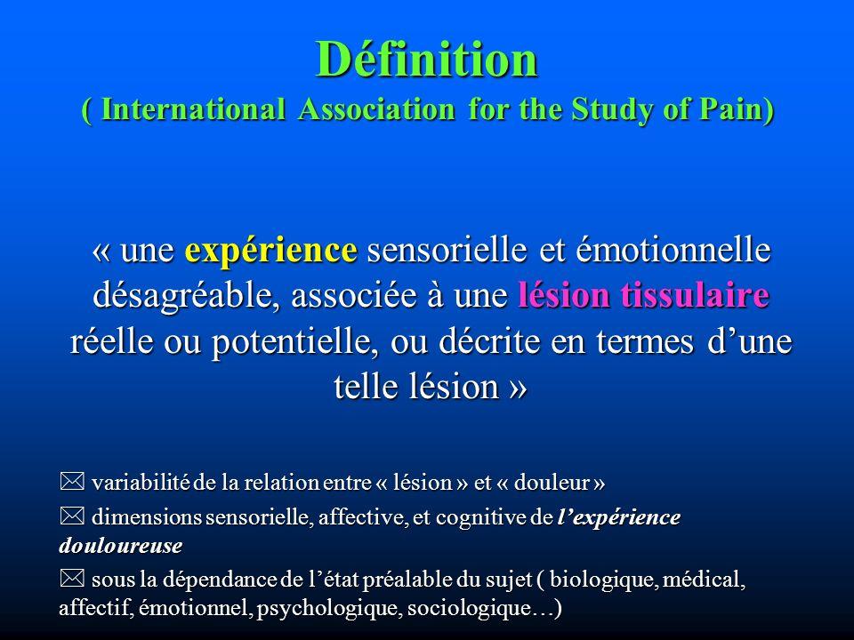 Définition ( International Association for the Study of Pain) « une expérience sensorielle et émotionnelle désagréable, associée à une lésion tissulaire réelle ou potentielle, ou décrite en termes dune telle lésion » variabilité de la relation entre « lésion » et « douleur » variabilité de la relation entre « lésion » et « douleur » dimensions sensorielle, affective, et cognitive de lexpérience douloureuse dimensions sensorielle, affective, et cognitive de lexpérience douloureuse sous la dépendance de létat préalable du sujet ( biologique, médical, affectif, émotionnel, psychologique, sociologique…) sous la dépendance de létat préalable du sujet ( biologique, médical, affectif, émotionnel, psychologique, sociologique…)