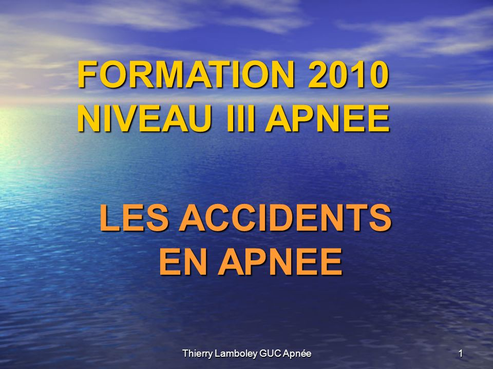 Thierry Lamboley GUC Apnée1 FORMATION 2010 NIVEAU III APNEE LES ACCIDENTS EN APNEE EN APNEE