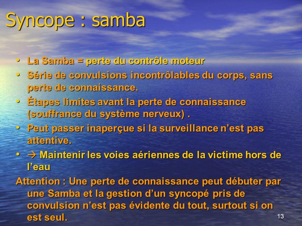 13 Syncope : samba La Samba = perte du contrôle moteur La Samba = perte du contrôle moteur Série de convulsions incontrôlables du corps, sans perte de