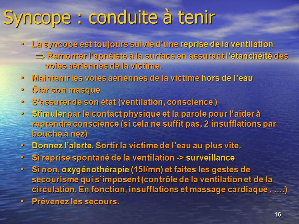16 Syncope : conduite à tenir La syncope est toujours suivie dune reprise de la ventilation La syncope est toujours suivie dune reprise de la ventilat