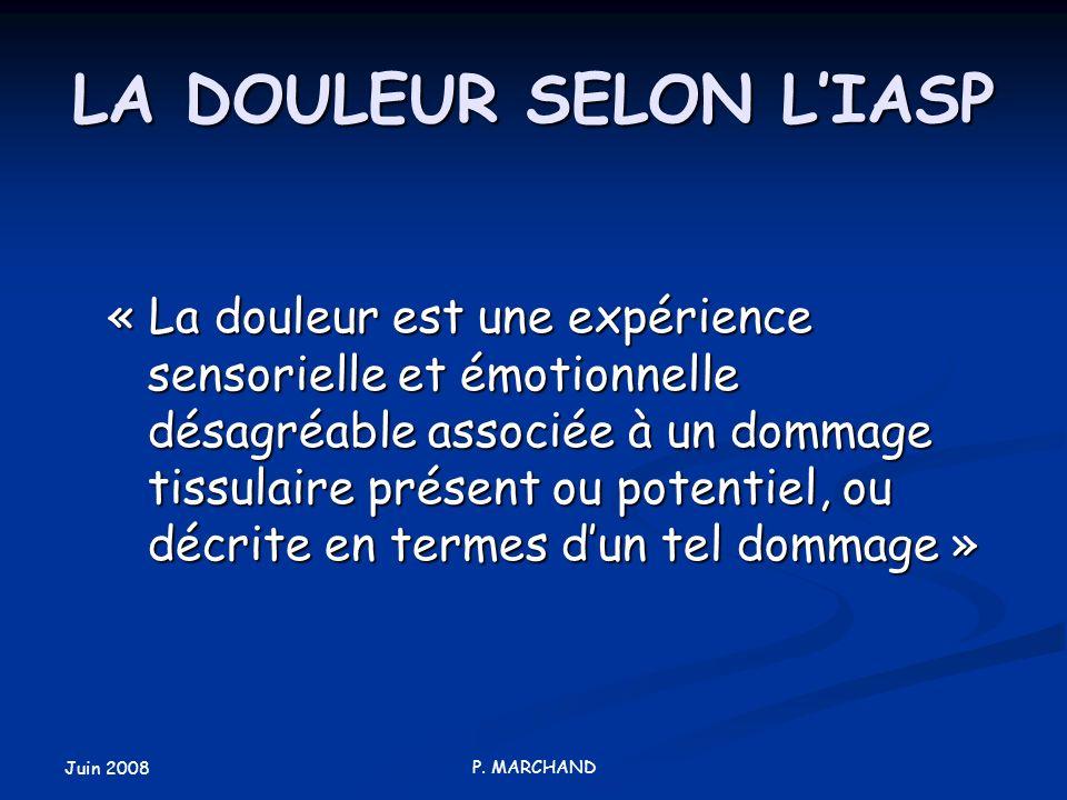 Juin 2008 P. MARCHAND LA DOULEUR SELON LIASP « La douleur est une expérience sensorielle et émotionnelle désagréable associée à un dommage tissulaire