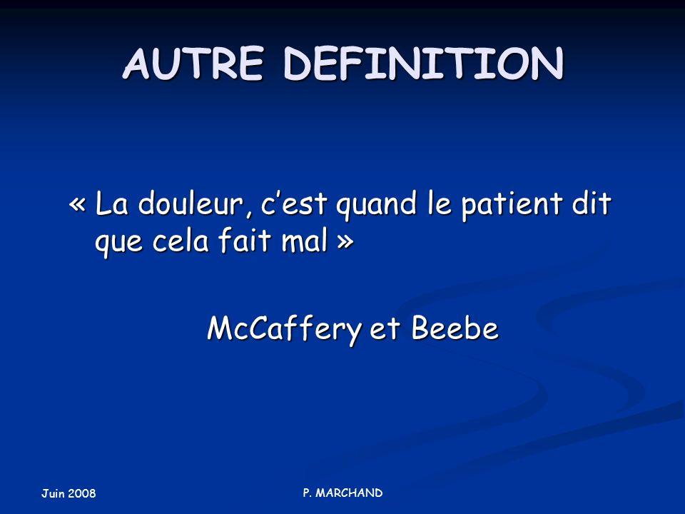 Juin 2008 P. MARCHAND AUTRE DEFINITION « La douleur, cest quand le patient dit que cela fait mal » McCaffery et Beebe