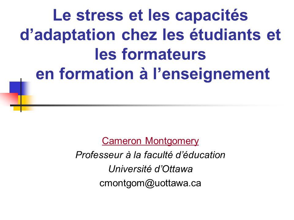 Le stress et les capacités dadaptation chez les étudiants et les formateurs en formation à lenseignement Cameron Montgomery Professeur à la faculté dé