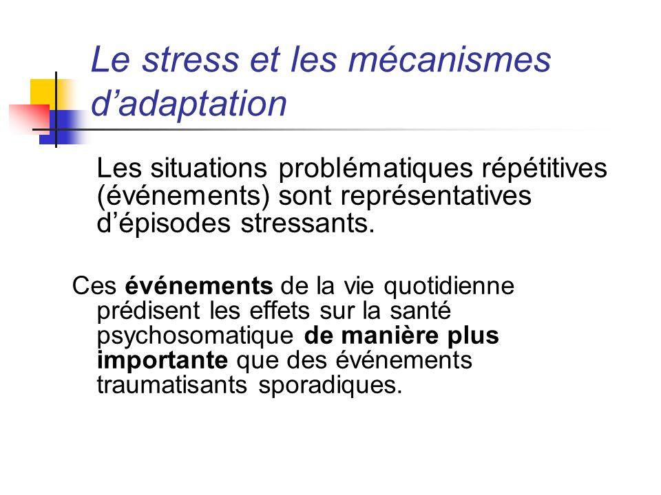 Le stress et les mécanismes dadaptation Les situations problématiques répétitives (événements) sont représentatives dépisodes stressants. Ces événemen