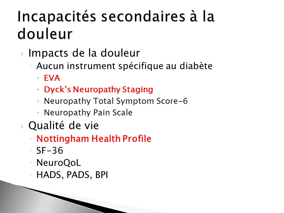 Impacts de la douleur Aucun instrument spécifique au diabète EVA Dycks Neuropathy Staging Neuropathy Total Symptom Score-6 Neuropathy Pain Scale Qualité de vie Nottingham Health Profile SF-36 NeuroQoL HADS, PADS, BPI