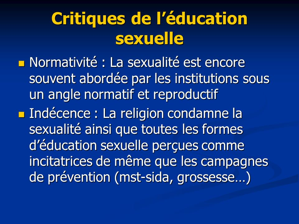 Critiques de léducation sexuelle Normativité : La sexualité est encore souvent abordée par les institutions sous un angle normatif et reproductif Norm