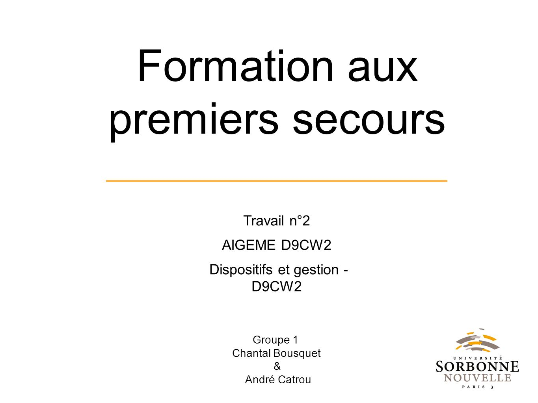 Groupe 1 Chantal Bousquet & André Catrou Formation aux premiers secours Travail n°2 AIGEME D9CW2 Dispositifs et gestion - D9CW2