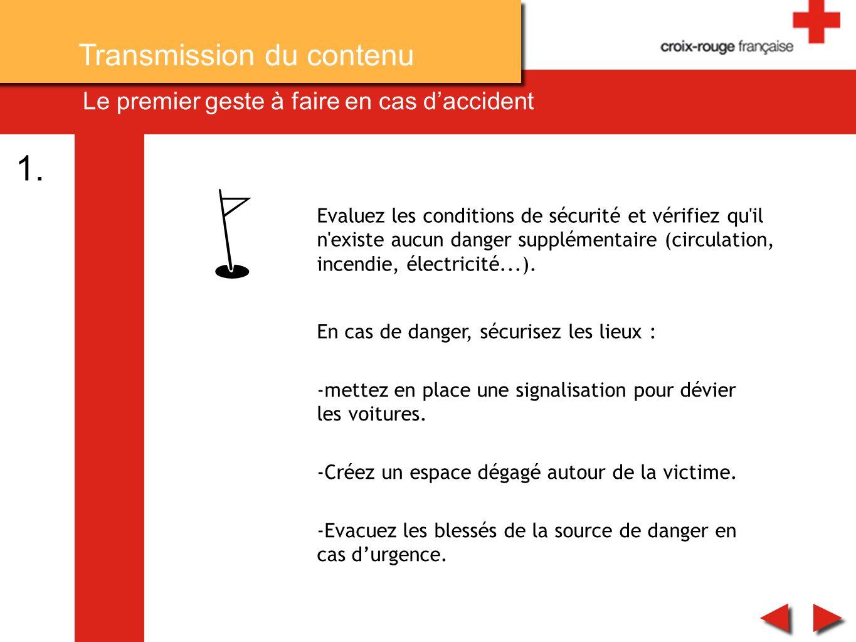 Le premier geste à faire en cas daccident Evaluez les conditions de sécurité et vérifiez qu'il n'existe aucun danger supplémentaire (circulation, ince