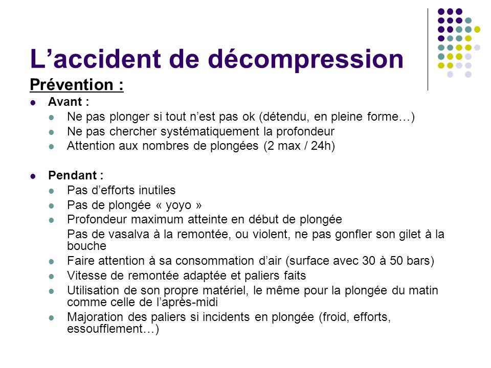 Laccident de décompression Prévention : Avant : Ne pas plonger si tout nest pas ok (détendu, en pleine forme…) Ne pas chercher systématiquement la pro