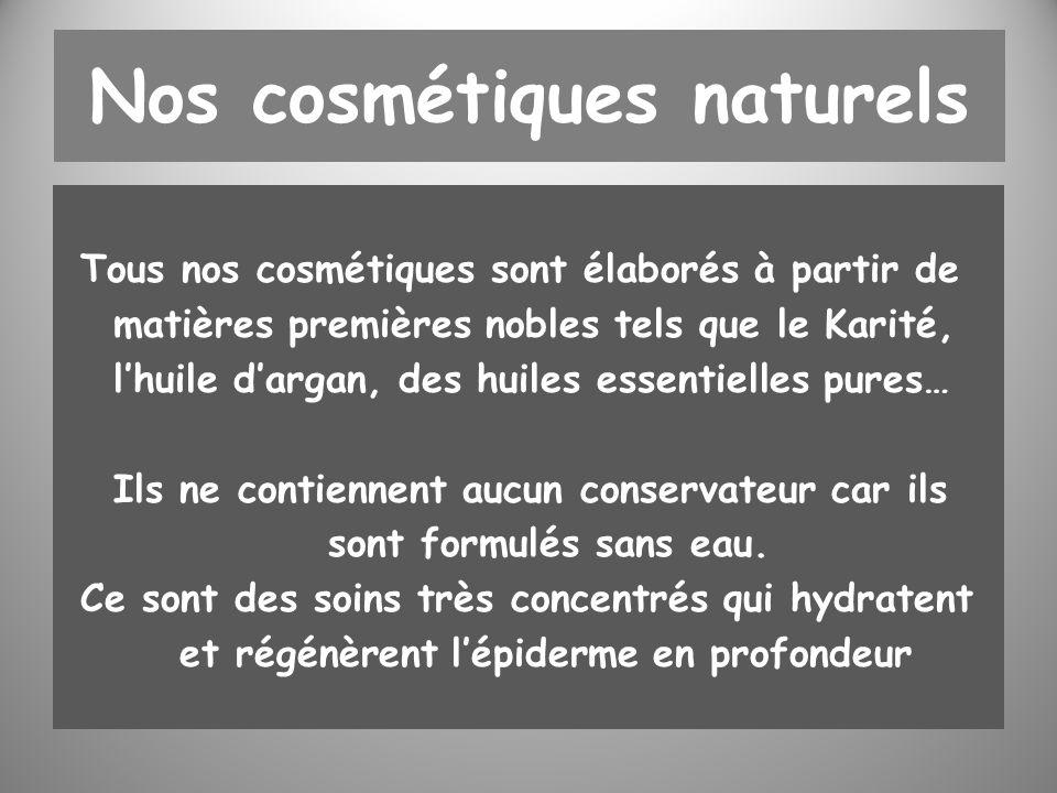 Nos cosmétiques naturels Tous nos cosmétiques sont élaborés à partir de matières premières nobles tels que le Karité, lhuile dargan, des huiles essentielles pures… Ils ne contiennent aucun conservateur car ils sont formulés sans eau.