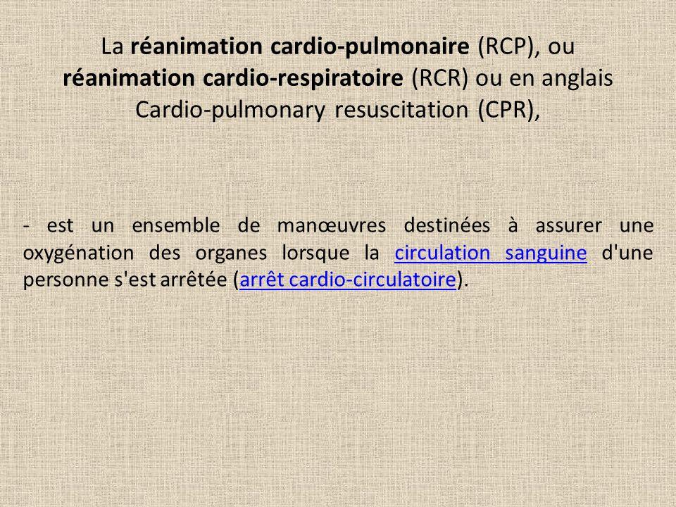 La réanimation cardio-pulmonaire (RCP), ou réanimation cardio-respiratoire (RCR) ou en anglais Cardio-pulmonary resuscitation (CPR), - est un ensemble de manœuvres destinées à assurer une oxygénation des organes lorsque la circulation sanguine d une personne s est arrêtée (arrêt cardio-circulatoire).circulation sanguinearrêt cardio-circulatoire