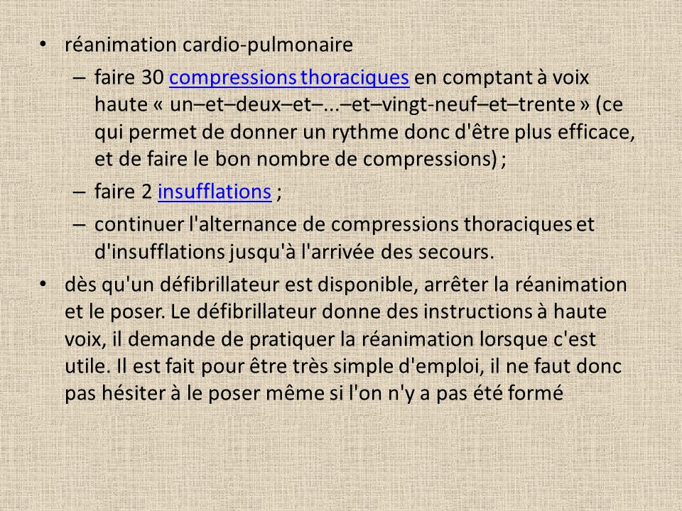 réanimation cardio-pulmonaire – faire 30 compressions thoraciques en comptant à voix haute « un–et–deux–et–...–et–vingt-neuf–et–trente » (ce qui permet de donner un rythme donc d être plus efficace, et de faire le bon nombre de compressions) ;compressions thoraciques – faire 2 insufflations ;insufflations – continuer l alternance de compressions thoraciques et d insufflations jusqu à l arrivée des secours.