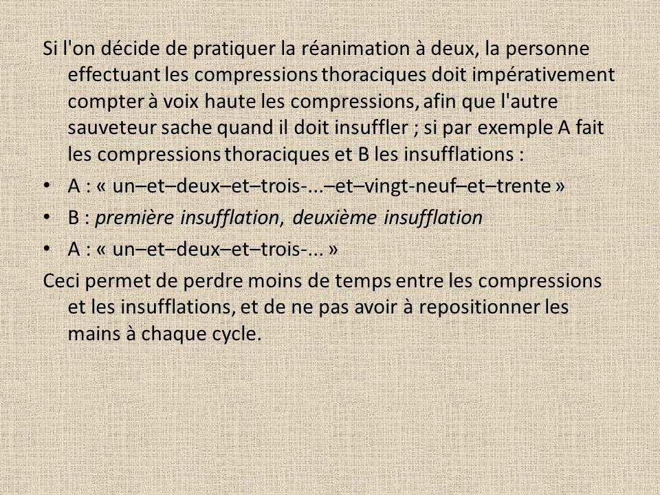 Si l on décide de pratiquer la réanimation à deux, la personne effectuant les compressions thoraciques doit impérativement compter à voix haute les compressions, afin que l autre sauveteur sache quand il doit insuffler ; si par exemple A fait les compressions thoraciques et B les insufflations : A : « un–et–deux–et–trois-...–et–vingt-neuf–et–trente » B : première insufflation, deuxième insufflation A : « un–et–deux–et–trois-...