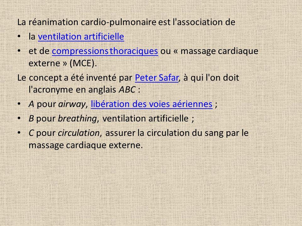 La réanimation cardio-pulmonaire est l association de la ventilation artificielleventilation artificielle et de compressions thoraciques ou « massage cardiaque externe » (MCE).compressions thoraciques Le concept a été inventé par Peter Safar, à qui l on doit l acronyme en anglais ABC :Peter Safar A pour airway, libération des voies aériennes ;libération des voies aériennes B pour breathing, ventilation artificielle ; C pour circulation, assurer la circulation du sang par le massage cardiaque externe.