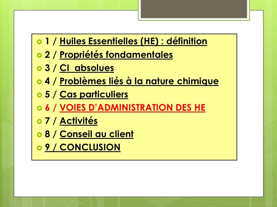 1 / Huiles Essentielles (HE) : définition 2 / Propriétés fondamentales 3 / CI absolues 4 / Problèmes liés à la nature chimique 5 / Cas particuliers 6 / VOIES DADMINISTRATION DES HE 7 / Activités 8 / Conseil au client 9 / CONCLUSION
