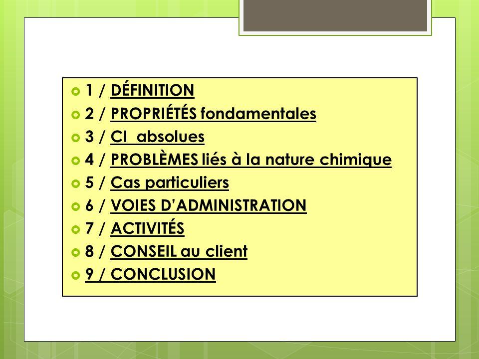 1 / DÉFINITION 2 / PROPRIÉTÉS fondamentales 3 / CI absolues 4 / PROBLÈMES liés à la nature chimique 5 / Cas particuliers 6 / VOIES DADMINISTRATION 7 / ACTIVITÉS 8 / CONSEIL au client 9 / CONCLUSION
