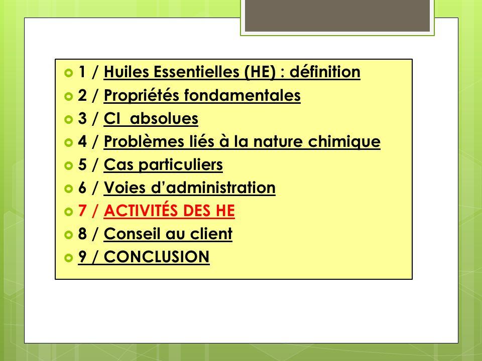 1 / Huiles Essentielles (HE) : définition 2 / Propriétés fondamentales 3 / CI absolues 4 / Problèmes liés à la nature chimique 5 / Cas particuliers 6 / Voies dadministration 7 / ACTIVITÉS DES HE 8 / Conseil au client 9 / CONCLUSION