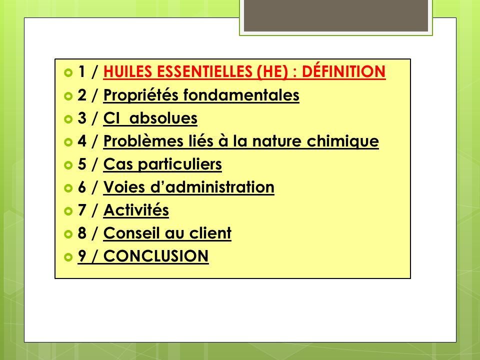 1 / HUILES ESSENTIELLES (HE) : DÉFINITION 2 / Propriétés fondamentales 3 / CI absolues 4 / Problèmes liés à la nature chimique 5 / Cas particuliers 6 / Voies dadministration 7 / Activités 8 / Conseil au client 9 / CONCLUSION