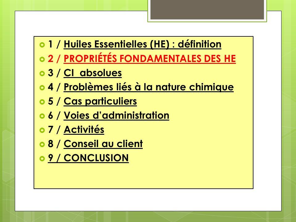 1 / Huiles Essentielles (HE) : définition 2 / PROPRIÉTÉS FONDAMENTALES DES HE 3 / CI absolues 4 / Problèmes liés à la nature chimique 5 / Cas particuliers 6 / Voies dadministration 7 / Activités 8 / Conseil au client 9 / CONCLUSION