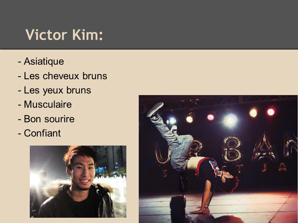 Victor Kim: - Asiatique - Les cheveux bruns - Les yeux bruns - Musculaire - Bon sourire - Confiant