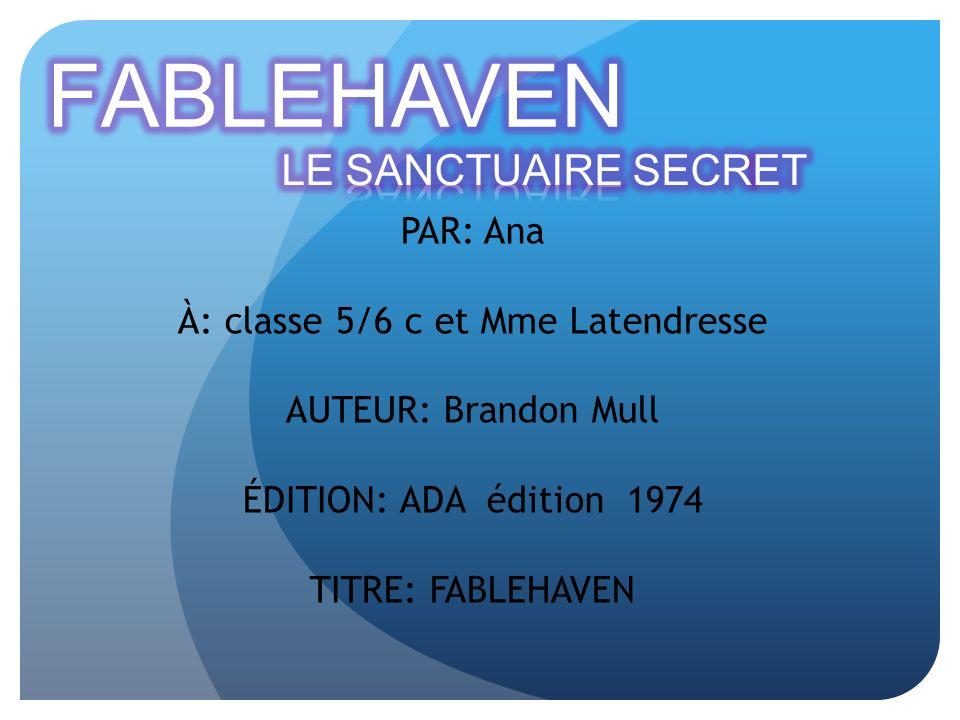PAR: Ana À: classe 5/6 c et Mme Latendresse AUTEUR: Brandon Mull ÉDITION: ADA édition 1974 TITRE: FABLEHAVEN
