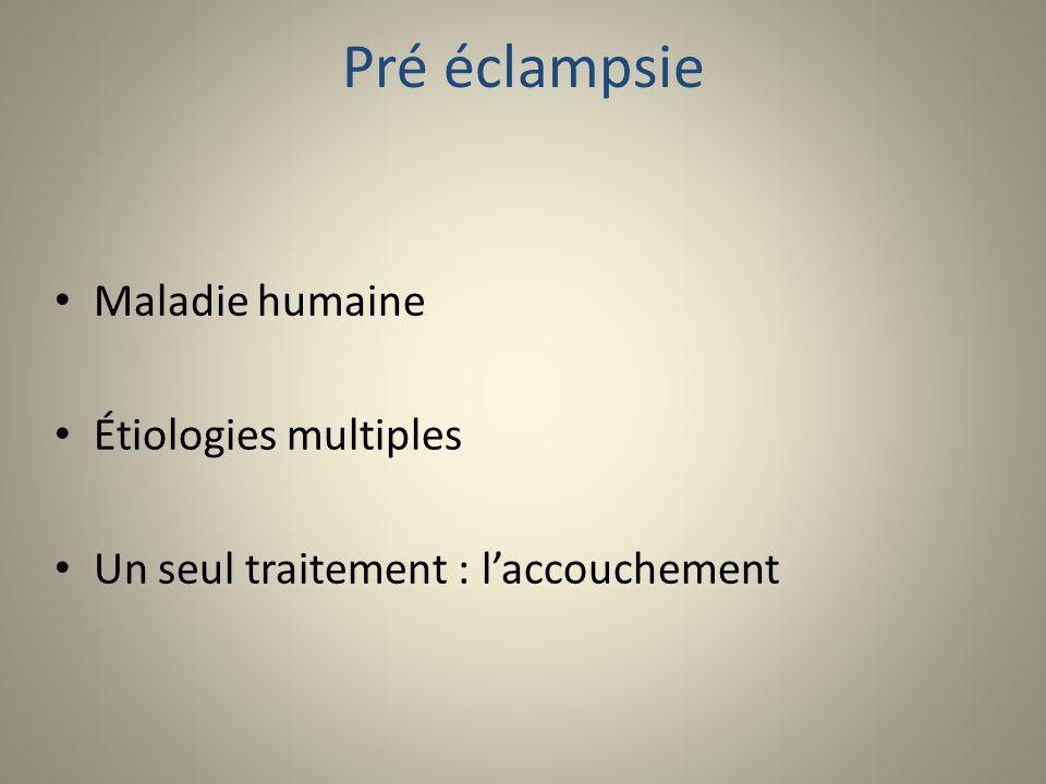 Pré éclampsie Maladie humaine Étiologies multiples Un seul traitement : laccouchement