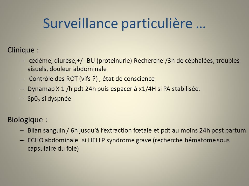 Surveillance particulière … Clinique : – œdème, diurèse,+/- BU (proteinurie) Recherche /3h de céphalées, troubles visuels, douleur abdominale – Contrô