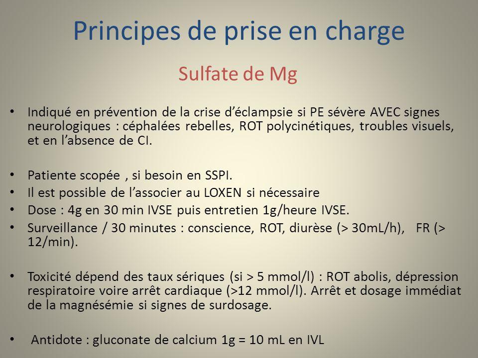 Principes de prise en charge Sulfate de Mg Indiqué en prévention de la crise déclampsie si PE sévère AVEC signes neurologiques : céphalées rebelles, R