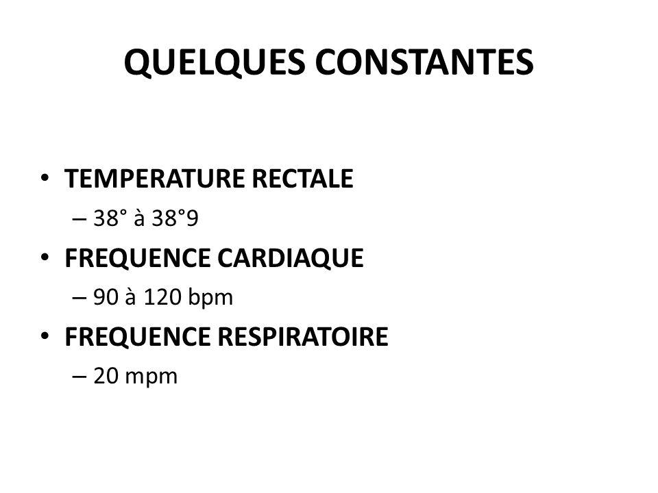 QUELQUES CONSTANTES TEMPERATURE RECTALE – 38° à 38°9 FREQUENCE CARDIAQUE – 90 à 120 bpm FREQUENCE RESPIRATOIRE – 20 mpm