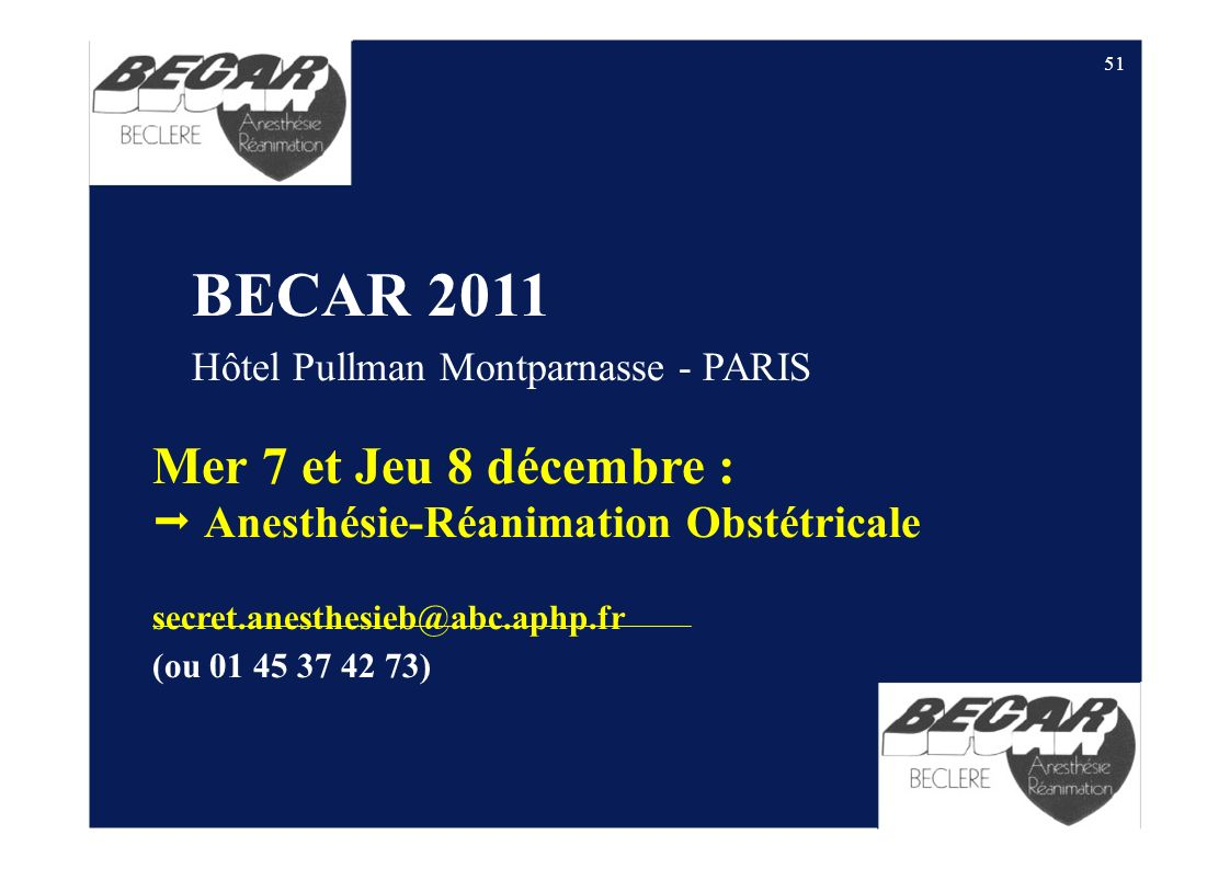 51 BECAR 2011 Hôtel Pullman Montparnasse - PARIS Mer 7 et Jeu 8 décembre : Anesthésie-Réanimation Obstétricale secret.anesthesieb@abc.aphp.fr (ou 01 4