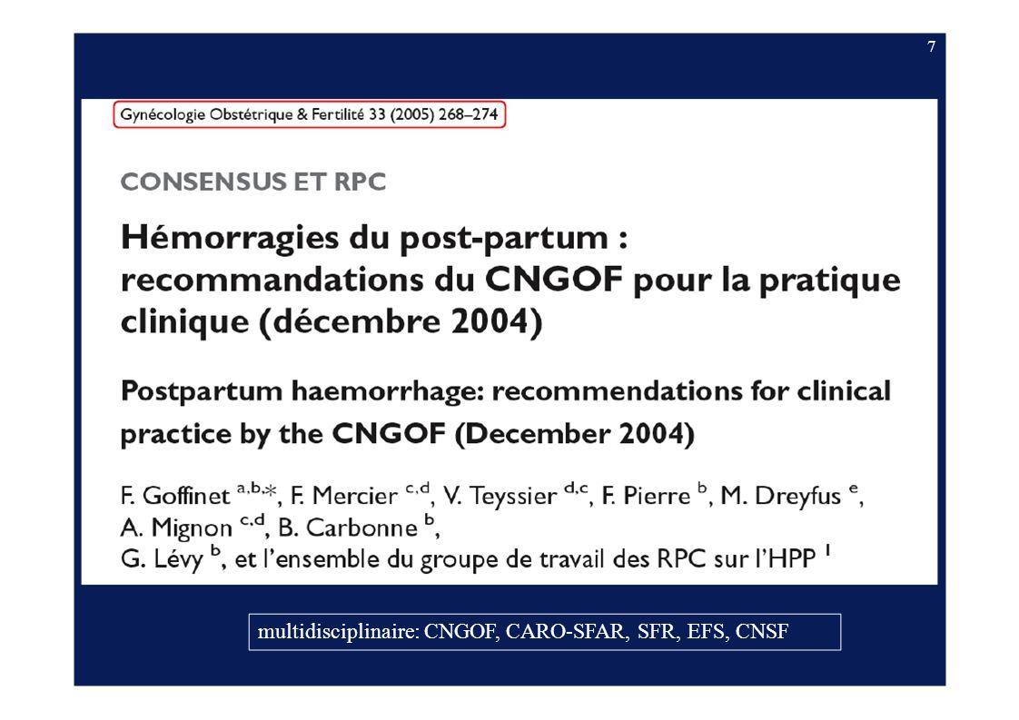 8 Journées du CNGOF, déc 2004 J Gynecol Obstet Biol Reprod 2004, vol 33, supp N°8 1 - Fréquence, conséquences en termes de santé et FDR avant l accouchement 2 - Gestion du risque anténatal 3 - FDR au cours du travail et prévention clinique et pharmacologique de lHPP 4 & 5 - Prise en charge obstétricale / anesthésique initiale en cas dHPP 6 & 7 - Prise en charge obstétricale / anesthésique en cas dune HPP qui persiste malgré les mesures initiales ou qui est grave d emblée 8 - Modalités dun transfert maternel dans le cadre dune HPP 9 - Prise en charge des HPP graves : indications et techniques de l embolisation artérielle 10 - HPP immédiat : techniques et indications de la chirurgie 11 - Gestion des PSL dans le cadre des HPP immédiat