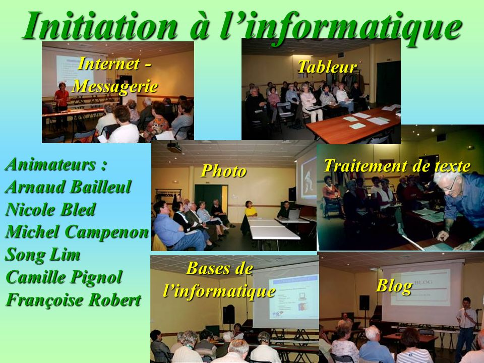 Internet - Messagerie Traitement de texte Tableur Photo Blog Bases de linformatique Initiation à linformatique Animateurs : Arnaud Bailleul Nicole Bled Michel Campenon Song Lim Camille Pignol Françoise Robert