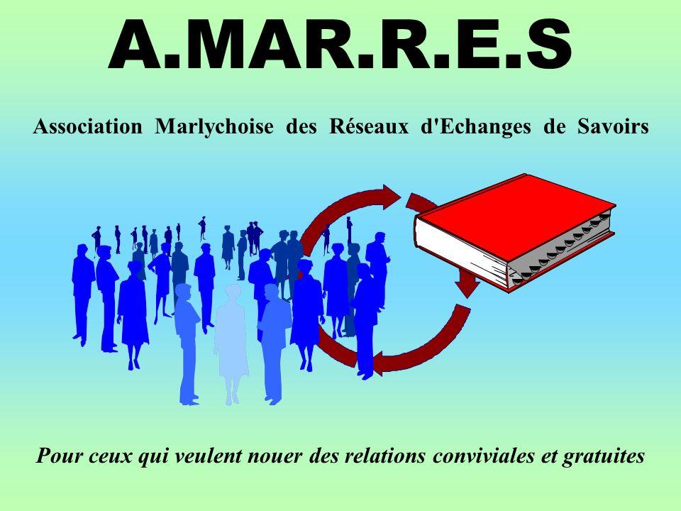 A.MAR.R.E.S Pour ceux qui veulent nouer des relations conviviales et gratuites Association Marlychoise des Réseaux d Echanges de Savoirs