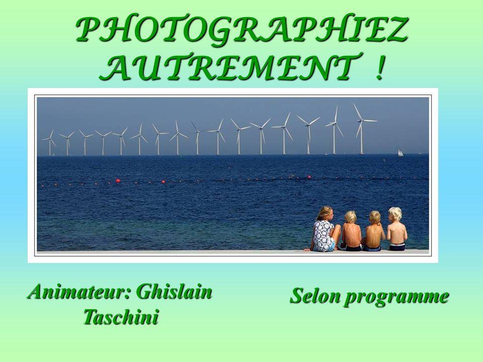 PHOTOGRAPHIEZ AUTREMENT ! Selon programme Animateur: Ghislain Taschini