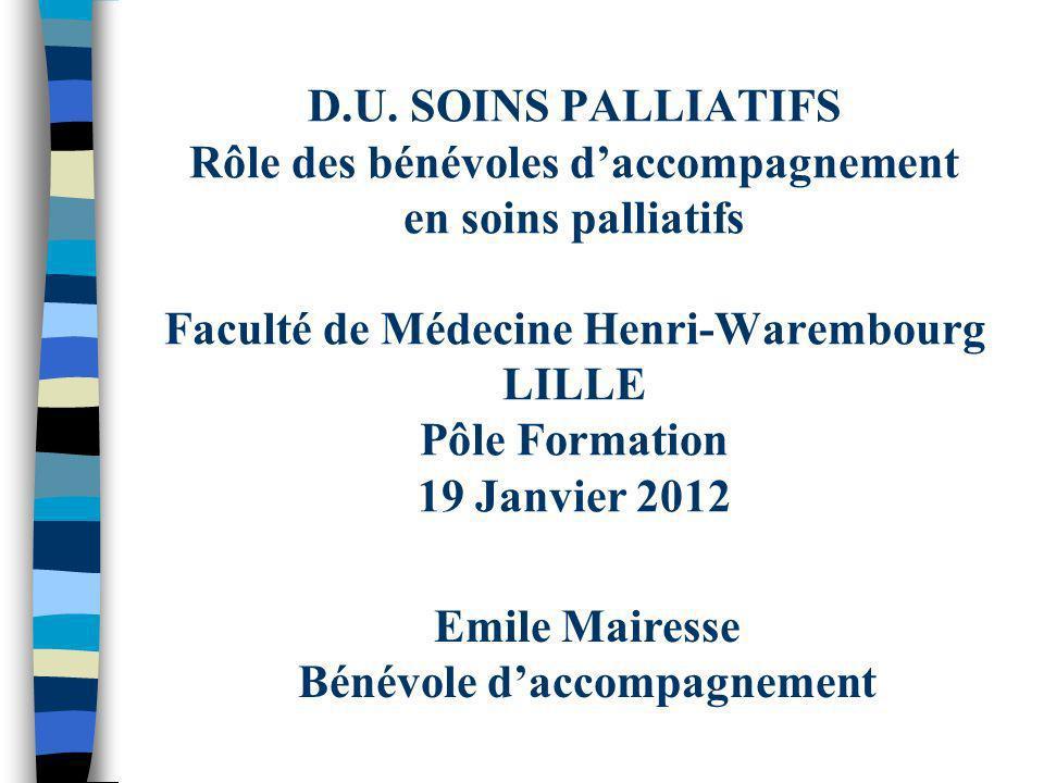 D.U. SOINS PALLIATIFS Rôle des bénévoles daccompagnement en soins palliatifs Faculté de Médecine Henri-Warembourg LILLE Pôle Formation 19 Janvier 2012