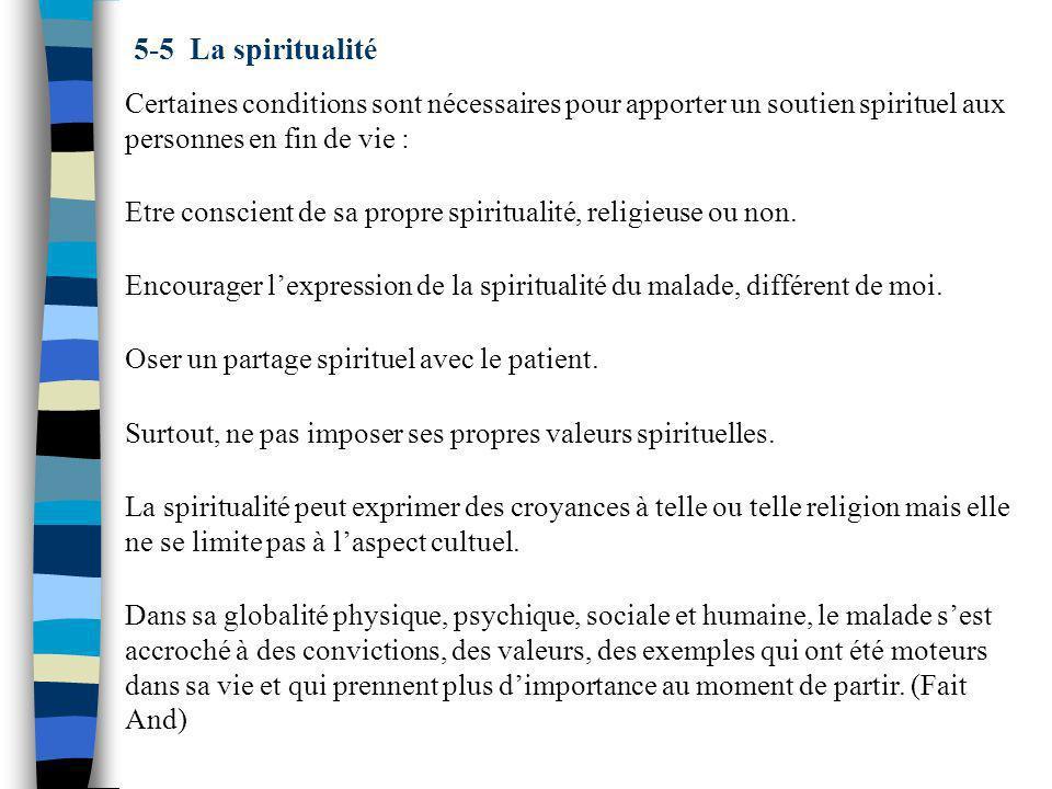 5-5 La spiritualité Certaines conditions sont nécessaires pour apporter un soutien spirituel aux personnes en fin de vie : Etre conscient de sa propre