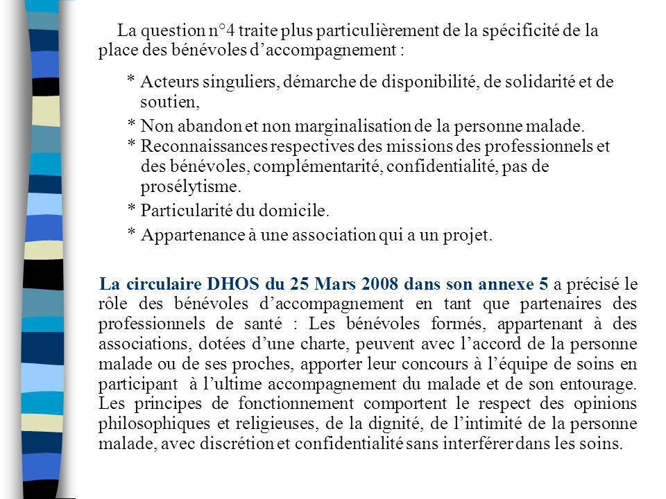 La question n°4 traite plus particulièrement de la spécificité de la place des bénévoles daccompagnement : * Acteurs singuliers, démarche de disponibi