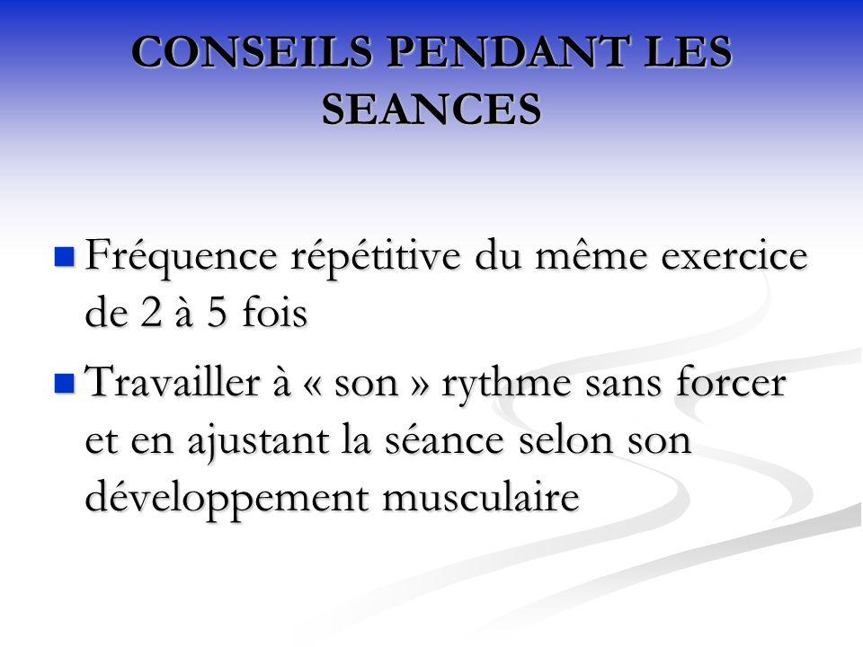 CONSEILS PENDANT LES SEANCES Fréquence répétitive du même exercice de 2 à 5 fois Fréquence répétitive du même exercice de 2 à 5 fois Travailler à « son » rythme sans forcer et en ajustant la séance selon son développement musculaire Travailler à « son » rythme sans forcer et en ajustant la séance selon son développement musculaire