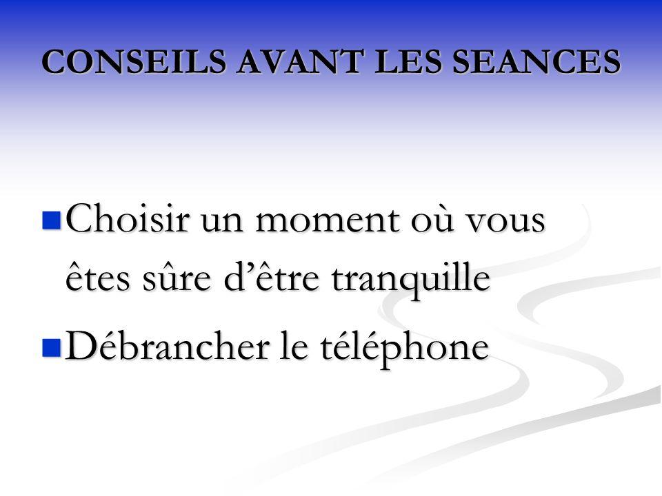 CONSEILS AVANT LES SEANCES Choisir un moment où vous êtes sûre dêtre tranquille Choisir un moment où vous êtes sûre dêtre tranquille Débrancher le téléphone Débrancher le téléphone