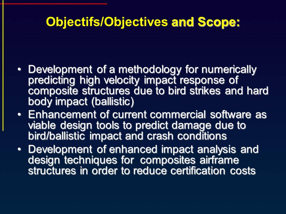 and Scope: Objectifs/Objectives and Scope: Development of a methodology for numerically predicting high velocity impact response of composite structures due to bird strikes and hard body impact (ballistic)Development of a methodology for numerically predicting high velocity impact response of composite structures due to bird strikes and hard body impact (ballistic) Enhancement of current commercial software as viable design tools to predict damage due to bird/ballistic impact and crash conditionsEnhancement of current commercial software as viable design tools to predict damage due to bird/ballistic impact and crash conditions Development of enhanced impact analysis and design techniques for composites airframe structures in order to reduce certification costsDevelopment of enhanced impact analysis and design techniques for composites airframe structures in order to reduce certification costs