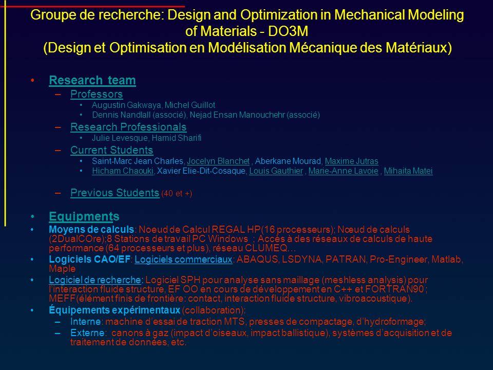 Groupe de recherche: Design and Optimization in Mechanical Modeling of Materials - DO3M (Design et Optimisation en Modélisation Mécanique des Matériaux) Current projects –Impact Modeling of aircraft composite structures (CRIAQ)Impact Modeling Objectives Realisations –Modélisation des solides composites soumis aux impacts à grande vitesse (CRSNG) Objectives Students Recruitment –CRIAQ-Tubes Hydroforming of aerospace components(CRIAQ)CRIAQ-Tubes Hydroforming of aerospace components Objectives Students Recruitment –Développement du concept, de la mise en forme et de l assemblage des composantes et essais d une remorque plane ultra-légère en aluminium (FQRNT)Développement du concept, de la mise en forme et de l assemblage des composantes et essais d une remorque plane ultra-légère en aluminium Recent Past projectsPast projects –Modélisation thermomécanique des solides poreux avec application en conception d équipements électromécaniques industriels –Simulation thermo-électromécanique appliquée au réchauffement en régime transitoire de cuves d électrolyse –Optimisation de concepts de protection des occupants de véhicules blindés légers par simulation numérique –Contact Simulation by Finite Element Method in Powder MetallurgyContact Simulation by Finite Element Method in Powder Metallurgy –Active Vibration Control in Aerospace StructuresControl in Aerospace Structures –Développement dÉlément Coque solide H8GAMMA pour une meilleure intégration en CAOH8GAMMA –Metal Forming Process Finite Element Simulation ApplicationMetal Forming Process Finite Element Simulation Application