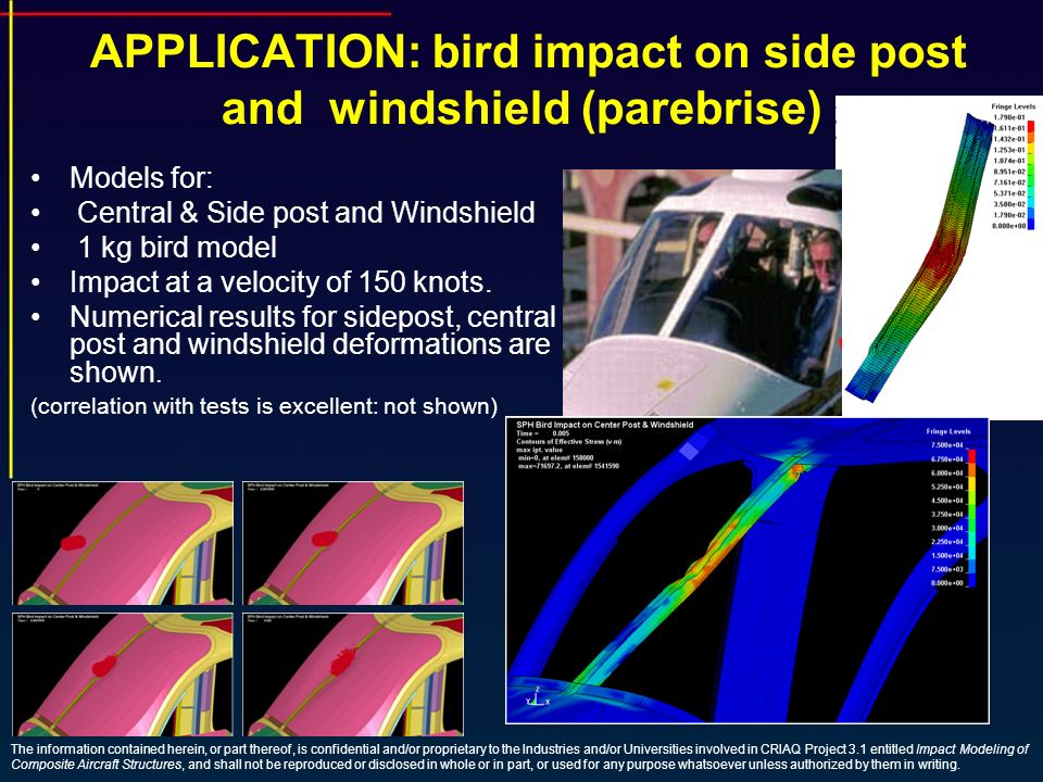 APPLICATION: bird impact on side post and windshield (parebrise) Models for: Central & Side post and Windshield 1 kg bird model Impact at a velocity of 150 knots.