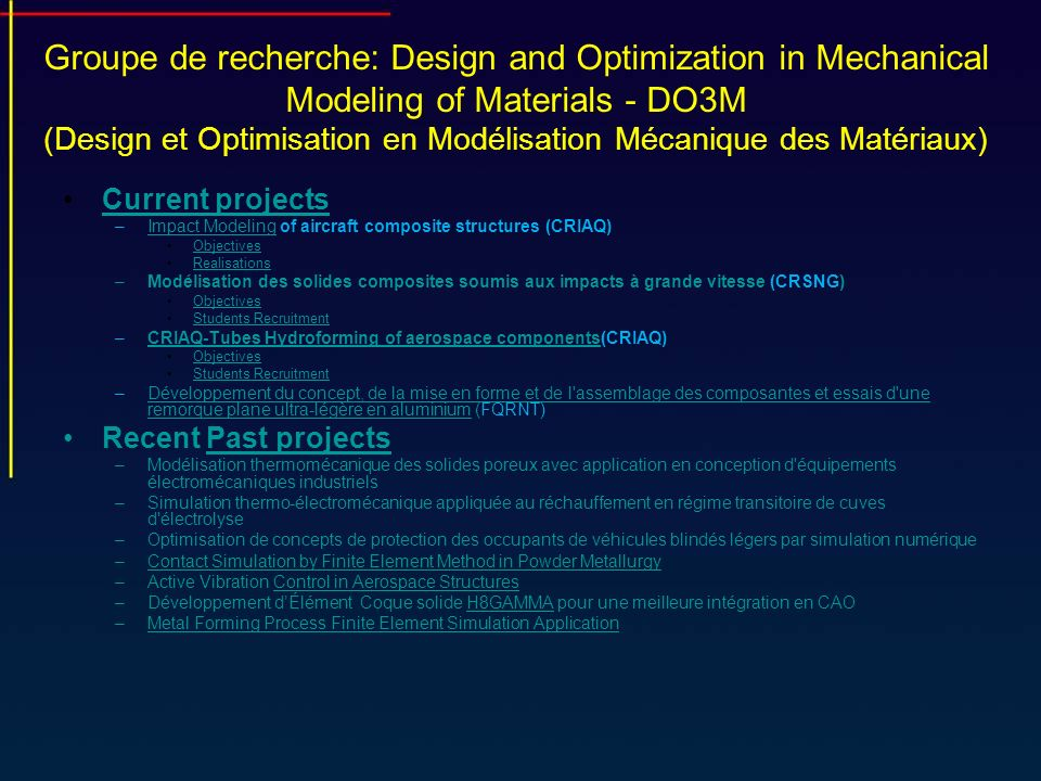 Objectifs de recherche Programme expérimental/experimental program: Programme expérimental/experimental program: Development of constitutive models to predict the response of selected woven composites materials under high impact loadingsDevelopment of constitutive models to predict the response of selected woven composites materials under high impact loadings Development of a methodology to determine material and damage parameters of the constitutive model (coupon test)Development of a methodology to determine material and damage parameters of the constitutive model (coupon test) Implementation of the material model into explicit non linear dynamic FE codes (UMAT/VUMAT) and simulation of high velocity impact testsImplementation of the material model into explicit non linear dynamic FE codes (UMAT/VUMAT) and simulation of high velocity impact tests Ballistic tests for validation of the material model using full scale composite structures Ballistic tests for validation of the material model using full scale composite structures Bird tests to validate bird substitute modelBird tests to validate bird substitute model