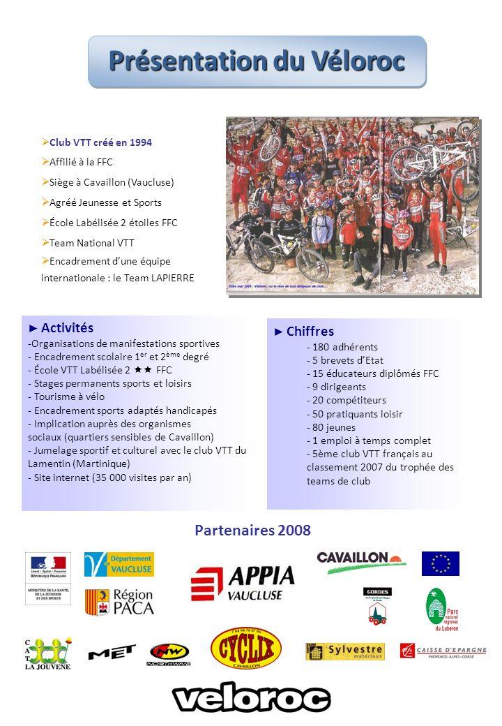 Club VTT créé en 1994 Affilié à la FFC Siège à Cavaillon (Vaucluse) Agréé Jeunesse et Sports École Labélisée 2 étoiles FFC Team National VTT Encadrement dune équipe internationale : le Team LAPIERRE Activités -Organisations de manifestations sportives - Encadrement scolaire 1 er et 2 ème degré - École VTT Labélisée 2 FFC - Stages permanents sports et loisirs - Tourisme à vélo - Encadrement sports adaptés handicapés - Implication auprès des organismes sociaux (quartiers sensibles de Cavaillon) - Jumelage sportif et culturel avec le club VTT du Lamentin (Martinique) - Site internet (35 000 visites par an) Partenaires 2008 Chiffres - 180 adhérents - 5 brevets dEtat - 15 éducateurs diplômés FFC - 9 dirigeants - 20 compétiteurs - 50 pratiquants loisir - 80 jeunes - 1 emploi à temps complet - 5ème club VTT français au classement 2007 du trophée des teams de club Présentation du Véloroc