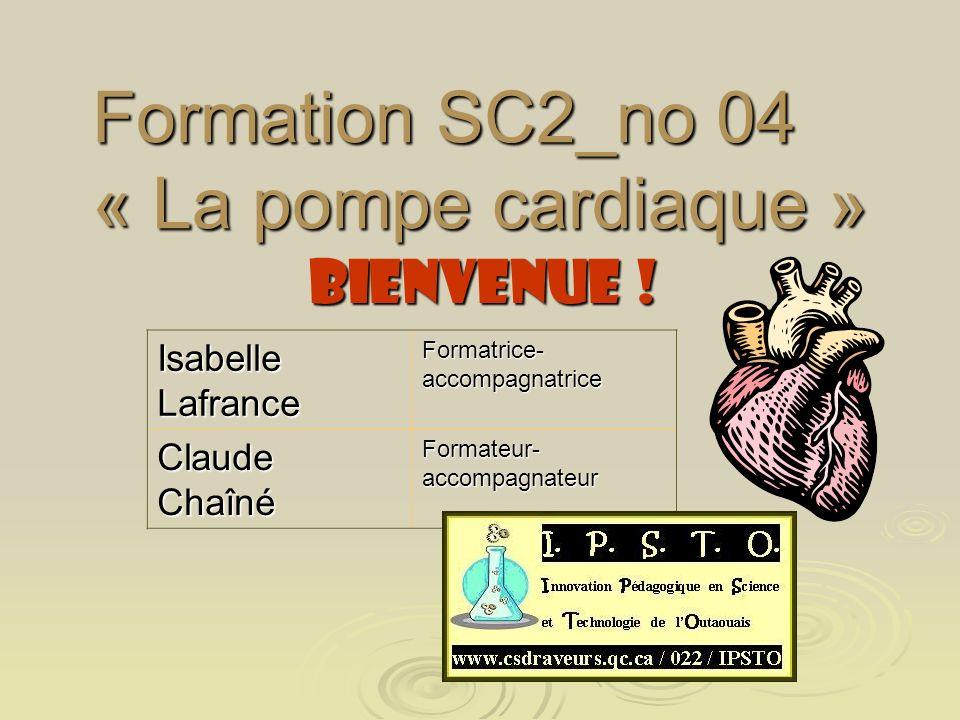 Formation SC2_no 04 « La pompe cardiaque » BIENVENUE ! Isabelle Lafrance Formatrice- accompagnatrice Claude Chaîné Formateur- accompagnateur