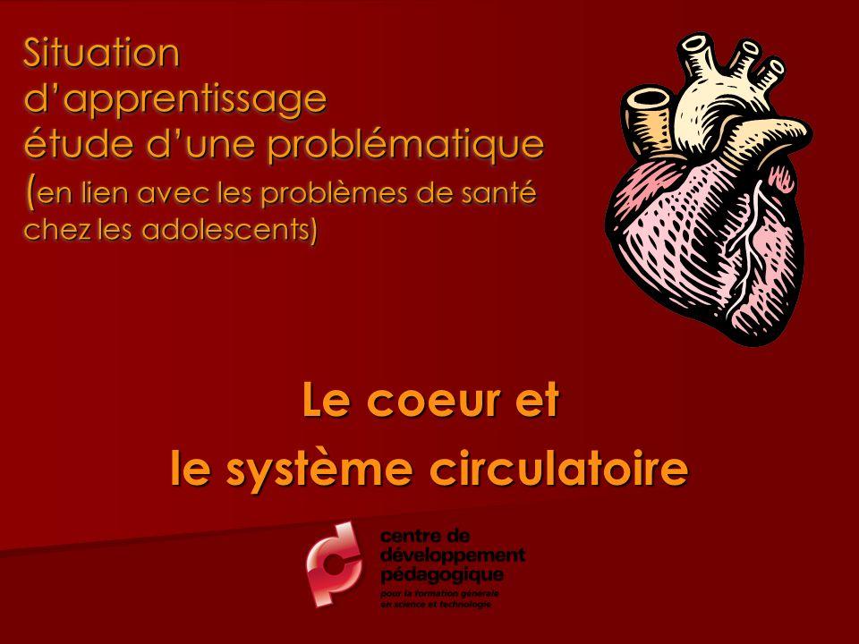 Le coeur et le système circulatoire Situation dapprentissage étude dune problématique ( en lien avec les problèmes de santé chez les adolescents) Situ