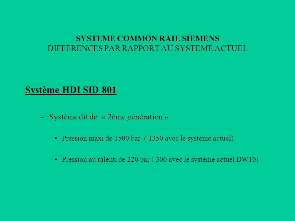 SYSTEME COMMON RAIL SIEMENS DIFFERENCES PAR RAPPORT AU SYSTEME ACTUEL Circuit haute pression Avantages –Bruit de combustion au ralenti plus faible –Potentiel de performances à haut régime plus élevé –Température échappement à haut régime plus faible Inconvénients