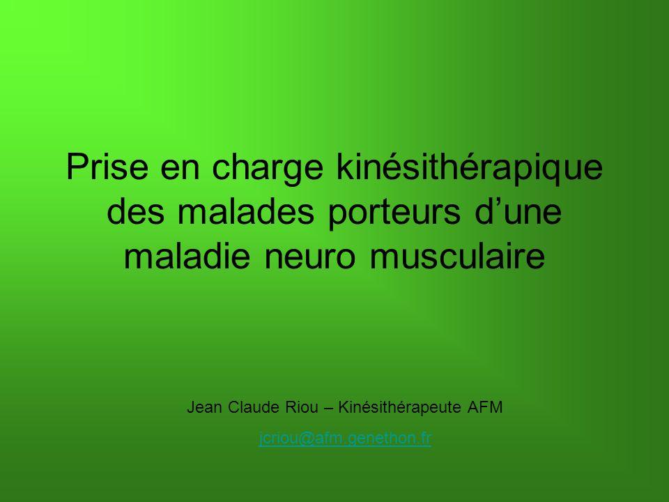 Prise en charge kinésithérapique des malades porteurs dune maladie neuro musculaire Jean Claude Riou – Kinésithérapeute AFM jcriou@afm.genethon.fr