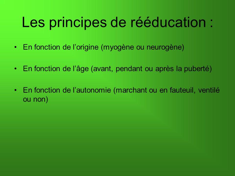 Les principes de rééducation : En fonction de lorigine (myogène ou neurogène) En fonction de lâge (avant, pendant ou après la puberté) En fonction de lautonomie (marchant ou en fauteuil, ventilé ou non)
