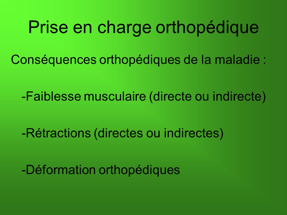 Conséquences orthopédiques de la maladie : -Faiblesse musculaire (directe ou indirecte) -Rétractions (directes ou indirectes) -Déformation orthopédiqu